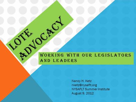 LOTE ADVOCACY WORKING WITH OUR LEGISLATORS AND LEADERS Nancy H. Ketz NYSAFLT Summer Institute August 9, 2012.