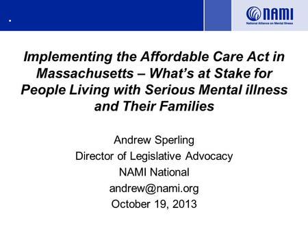 . Implementing the Affordable Care Act in Massachusetts – What's at Stake for People Living with Serious Mental illness and Their Families Andrew Sperling.