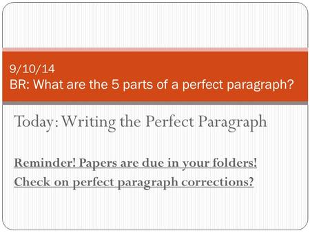 Today: Writing the Perfect Paragraph Reminder! Papers are due in your folders! Check on perfect paragraph corrections? 9/10/14 BR: What are the 5 parts.