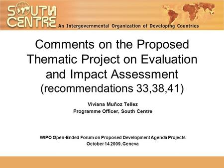Comments on the Proposed Thematic Project on Evaluation and Impact Assessment (recommendations 33,38,41) Viviana Muñoz Tellez Programme Officer, South.
