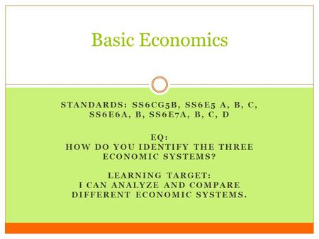 STANDARDS: SS6CG5B, SS6E5 A, B, C, SS6E6A, B, SS6E7A, B, C, D EQ: HOW DO YOU IDENTIFY THE THREE ECONOMIC SYSTEMS? LEARNING TARGET: I CAN ANALYZE AND COMPARE.