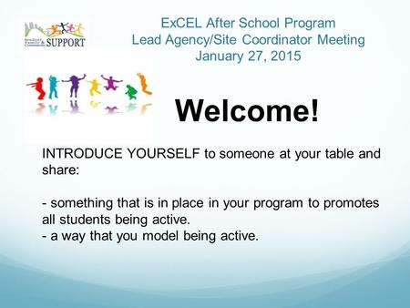 ExCEL After School Program Lead Agency/Site Coordinator Meeting January 27, 2015 Welcome! INTRODUCE YOURSELF to someone at your table and share: - something.