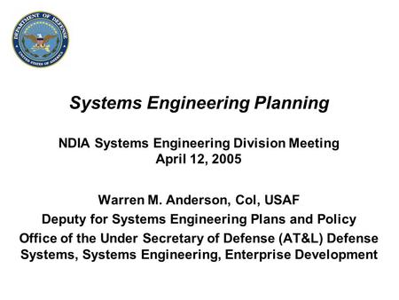 Systems Engineering Planning NDIA Systems Engineering Division Meeting April 12, 2005 Warren M. Anderson, Col, USAF Deputy for Systems Engineering Plans.