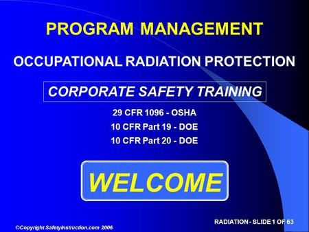 ©Copyright SafetyInstruction.com 2006 RADIATION - SLIDE 1 OF 63 WELCOME PROGRAM MANAGEMENT OCCUPATIONAL RADIATION PROTECTION CORPORATE SAFETY TRAINING.