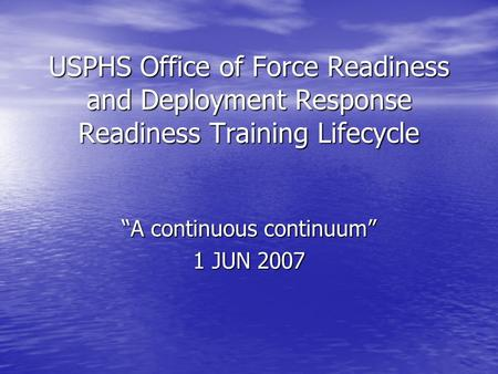 "USPHS Office of Force Readiness and Deployment Response Readiness Training Lifecycle ""A continuous continuum"" 1 JUN 2007."