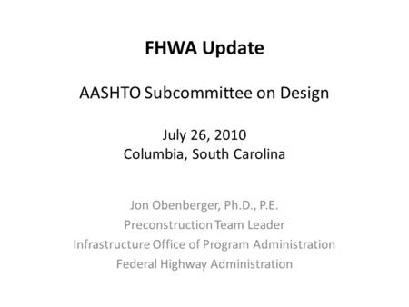 FHWA Update AASHTO Subcommittee on Design July 26, 2010 Columbia, South Carolina Jon Obenberger, Ph.D., P.E. Preconstruction Team Leader Infrastructure.