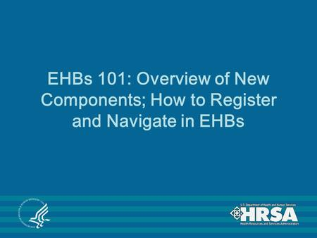EHBs 101: Overview of New Components; How to Register and Navigate in EHBs.