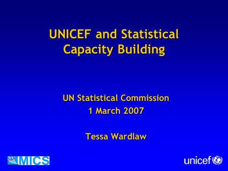 UNICEF and Statistical Capacity Building UN Statistical Commission 1 March 2007 Tessa Wardlaw.