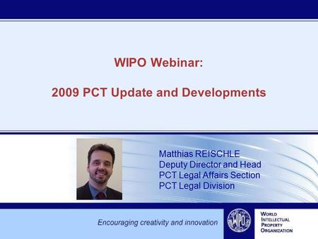 WIPO Webinar: 2009 PCT Update and Developments Matthias REISCHLE Deputy Director and Head PCT Legal Affairs Section PCT Legal Division.