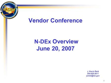 1 Vendor Conference N-DEx Overview June 20, 2007 J. Kevin Reid 304-625-2611