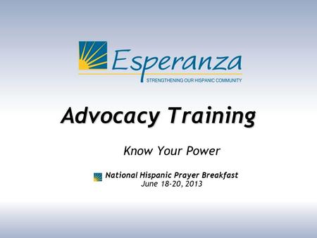 Advocacy Training Know Your Power National Hispanic Prayer Breakfast June 18-20, 2013.