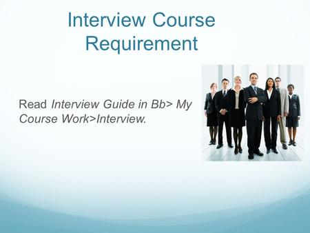 Interview Course Requirement Read Interview Guide in Bb> My Course Work>Interview.