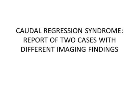 CAUDAL REGRESSION SYNDROME: REPORT OF TWO CASES WITH DIFFERENT IMAGING FINDINGS.