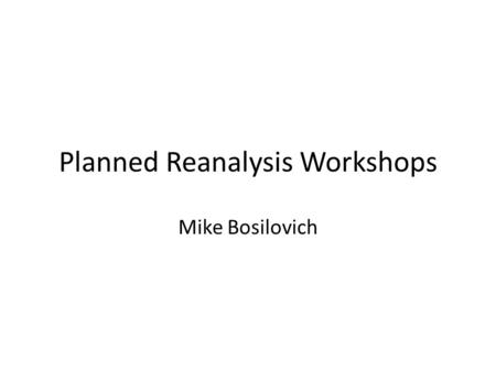 Planned Reanalysis Workshops Mike Bosilovich. Reanalysis Workshops Reanalysis systems are fairly complex interactions between the model, data assimilation.