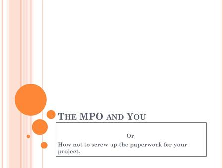 T HE MPO AND Y OU Or How not to screw up the paperwork for your project.