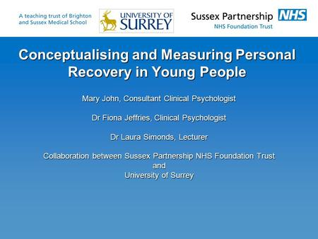 Conceptualising and Measuring Personal Recovery in Young People Mary John, Consultant Clinical Psychologist Dr Fiona Jeffries, Clinical Psychologist Dr.
