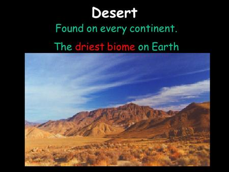 Desert Found on every continent. The driest biome on Earth.