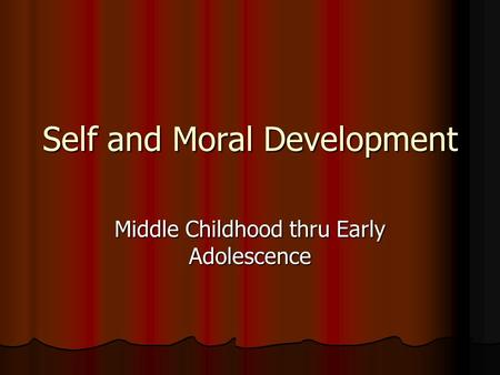 Self and Moral Development Middle Childhood thru Early Adolescence.