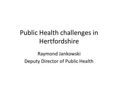 Public Health challenges in Hertfordshire Raymond Jankowski Deputy Director of Public Health.
