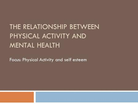 THE RELATIONSHIP BETWEEN PHYSICAL ACTIVITY AND MENTAL HEALTH Focus: Physical Activity and self esteem.