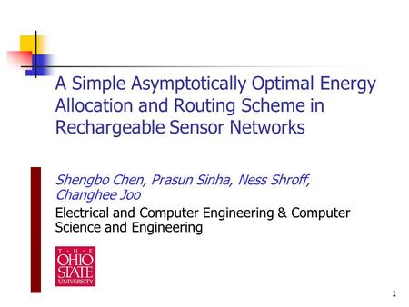 1 A Simple Asymptotically Optimal Energy Allocation and Routing Scheme in Rechargeable Sensor Networks Shengbo Chen, Prasun Sinha, Ness Shroff, Changhee.