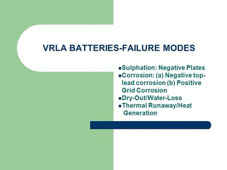 VRLA BATTERIES-FAILURE MODES Sulphation: Negative Plates Corrosion: (a) Negative top- lead corrosion (b) Positive Grid Corrosion Dry-Out/Water-Loss Thermal.