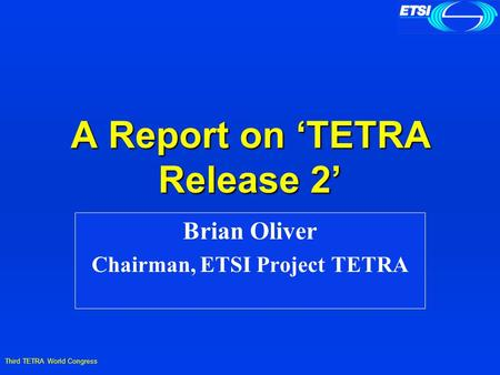Third TETRA World Congress A Report on 'TETRA Release 2' Brian Oliver Chairman, ETSI Project TETRA.