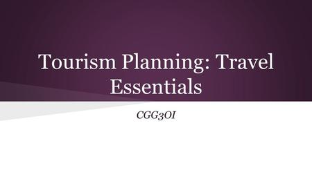 Tourism Planning: Travel Essentials CGG3OI. On your own: Make a list of ten things you MUST HAVE when you travel. We will discuss as a class when you.