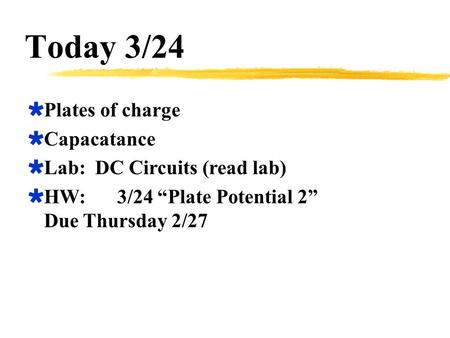 "Today 3/24  Plates of charge  Capacatance  Lab: DC Circuits (read lab)  HW:3/24 ""Plate Potential 2"" Due Thursday 2/27."