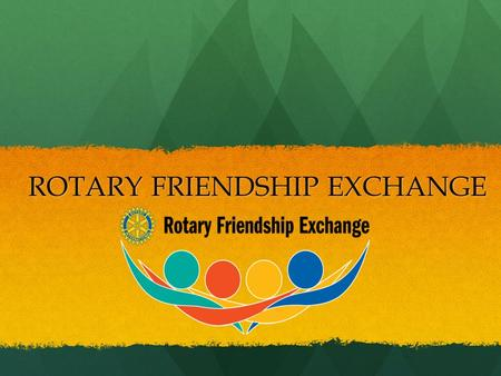 ROTARY FRIENDSHIP EXCHANGE ROTARY FRIENDSHIP EXCHANGE.