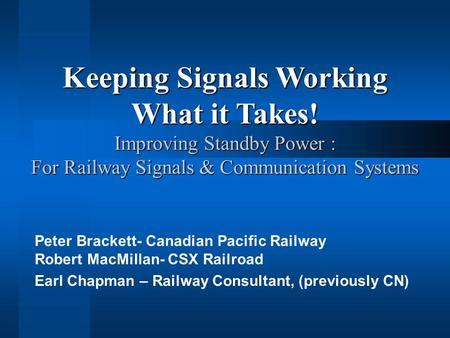 Peter Brackett- Canadian Pacific Railway Robert MacMillan- CSX Railroad Earl Chapman – Railway Consultant, (previously CN) Keeping Signals Working What.