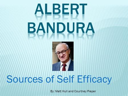 Sources of Self Efficacy By: Matt Hull and Courtney Pieper.