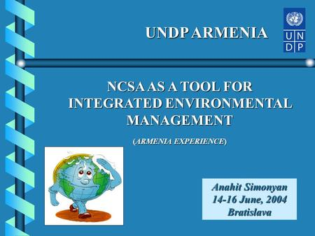 NCSA AS A TOOL FOR INTEGRATED ENVIRONMENTAL MANAGEMENT (ARMENIA EXPERIENCE) Anahit Simonyan 14-16 June, 2004 Bratislava UNDP ARMENIA.