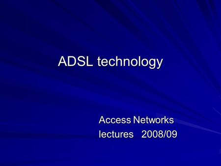 ADSL technology Access Networks lectures 2008/09.