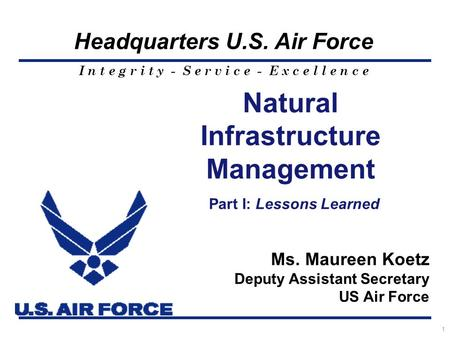 I n t e g r i t y - S e r v i c e - E x c e l l e n c e Headquarters U.S. Air Force 1 Natural Infrastructure Management Part I: Lessons Learned Ms. Maureen.