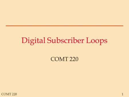COMT 2201 Digital Subscriber Loops COMT 220. 2 Switching The network moves information between two subscribers Normally, subscribers do not have direct.