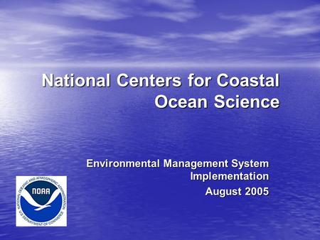 National Centers for Coastal Ocean Science Environmental Management System Implementation August 2005.