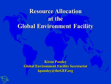 Kiran Pandey Global Environment Facility Secretariat Resource Allocation at the Global Environment Facility.
