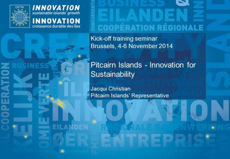 TSI Project Funded by Implemented by Kick-off training seminar Brussels, 4-6 November 2014 Pitcairn Islands - Innovation for Sustainability Jacqui Christian.