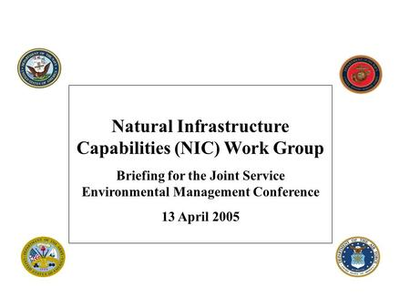 Natural Infrastructure Capabilities (NIC) Work Group Briefing for the Joint Service Environmental Management Conference 13 April 2005.