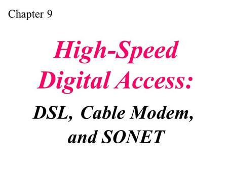 Chapter 9 High-Speed Digital Access: DSL, Cable Modem, and SONET.