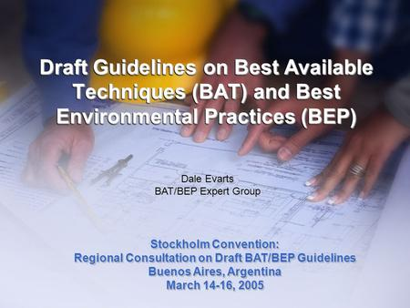 Draft Guidelines on Best Available Techniques (BAT) and Best Environmental Practices (BEP) Dale Evarts BAT/BEP Expert Group Stockholm Convention: Regional.