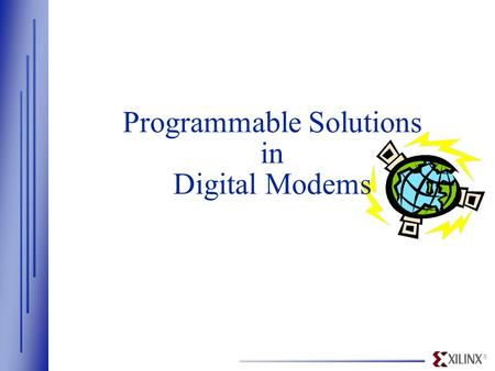 ® Programmable Solutions in Digital Modems. ® www.xilinx.com Overview  Xilinx - Industry Leader in FPGAs/CPLDs —High-density, high-speed, programmable,