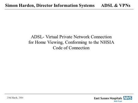 ADSL & VPNs 25th March, 2004 Simon Harden, Director Information Systems ADSL- Virtual Private Network Connection for Home Viewing, Conforming to the NHSIA.
