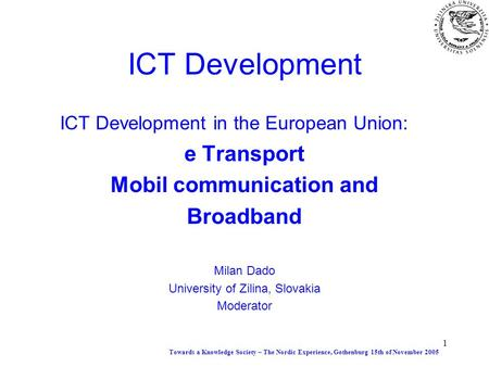 1 ICT Development ICT Development in the European Union: e Transport Mobil communication and Broadband Milan Dado University of Zilina, Slovakia Moderator.