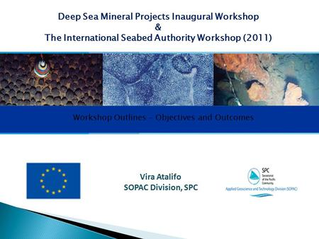 Vira Atalifo SOPAC Division, SPC Deep Sea Mineral Projects Inaugural Workshop & The International Seabed Authority Workshop (2011) Workshop Outlines –
