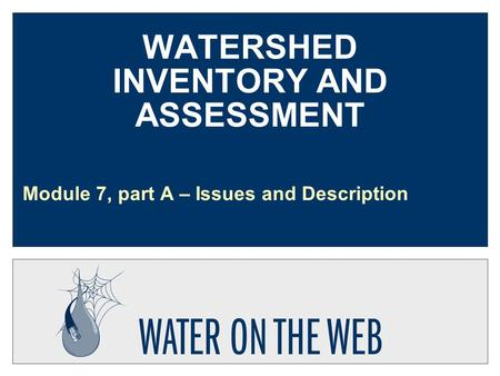 WATERSHED INVENTORY AND ASSESSMENT Module 7, part A – Issues and Description.