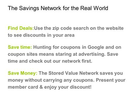 The Savings Network for the Real World Find Deals:Use the zip code search on the website to see discounts in your area Save time: Hunting for coupons in.