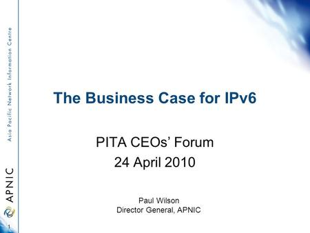 The Business Case for IPv6 PITA CEOs' Forum 24 April 2010 1 Paul Wilson Director General, APNIC.