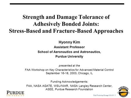 FAA Workshop Chicago 2003-09 1 Strength and Damage Tolerance of Adhesively Bonded Joints: Stress-Based and Fracture-Based Approaches Hyonny Kim Assistant.